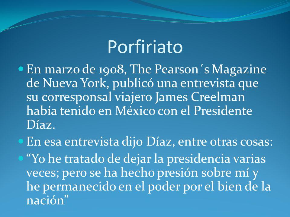 Porfiriato En marzo de 1908, The Pearson´s Magazine de Nueva York, publicó una entrevista que su corresponsal viajero James Creelman había tenido en México con el Presidente Díaz.