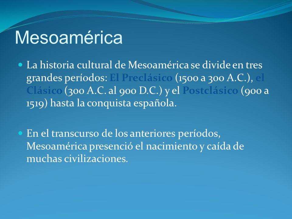 Mesoamérica La historia cultural de Mesoamérica se divide en tres grandes períodos: El Preclásico (1500 a 300 A.C.), el Clásico (300 A.C.