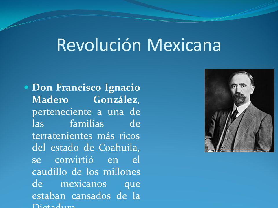Revolución Mexicana Don Francisco Ignacio Madero González, perteneciente a una de las familias de terratenientes más ricos del estado de Coahuila, se convirtió en el caudillo de los millones de mexicanos que estaban cansados de la Dictadura.