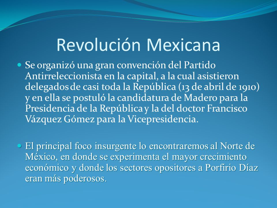 Revolución Mexicana Se organizó una gran convención del Partido Antirreleccionista en la capital, a la cual asistieron delegados de casi toda la República (13 de abril de 1910) y en ella se postuló la candidatura de Madero para la Presidencia de la República y la del doctor Francisco Vázquez Gómez para la Vicepresidencia.