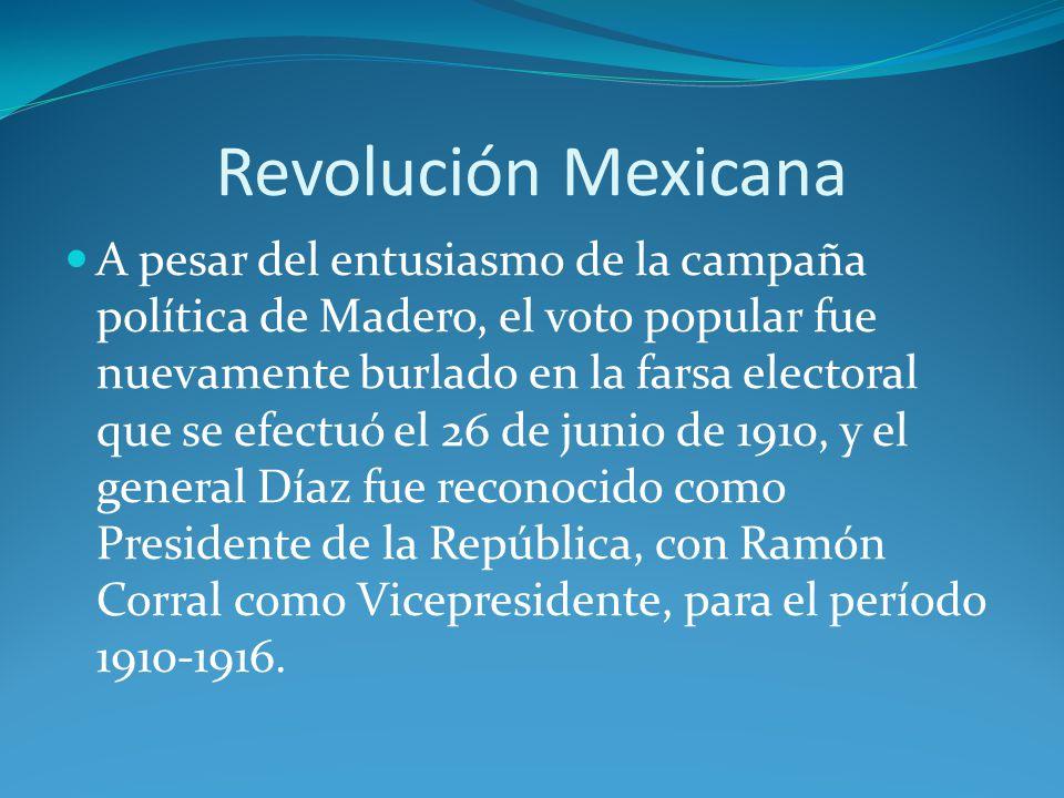 Revolución Mexicana A pesar del entusiasmo de la campaña política de Madero, el voto popular fue nuevamente burlado en la farsa electoral que se efectuó el 26 de junio de 1910, y el general Díaz fue reconocido como Presidente de la República, con Ramón Corral como Vicepresidente, para el período 1910-1916.