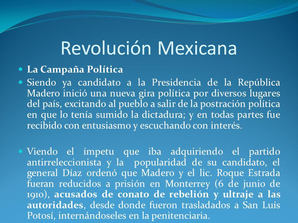 Revolución Mexicana La Campaña Política Siendo ya candidato a la Presidencia de la República Madero inició una nueva gira política por diversos lugares del país, excitando al pueblo a salir de la postración política en que lo tenía sumido la dictadura; y en todas partes fue recibido con entusiasmo y escuchando con interés.
