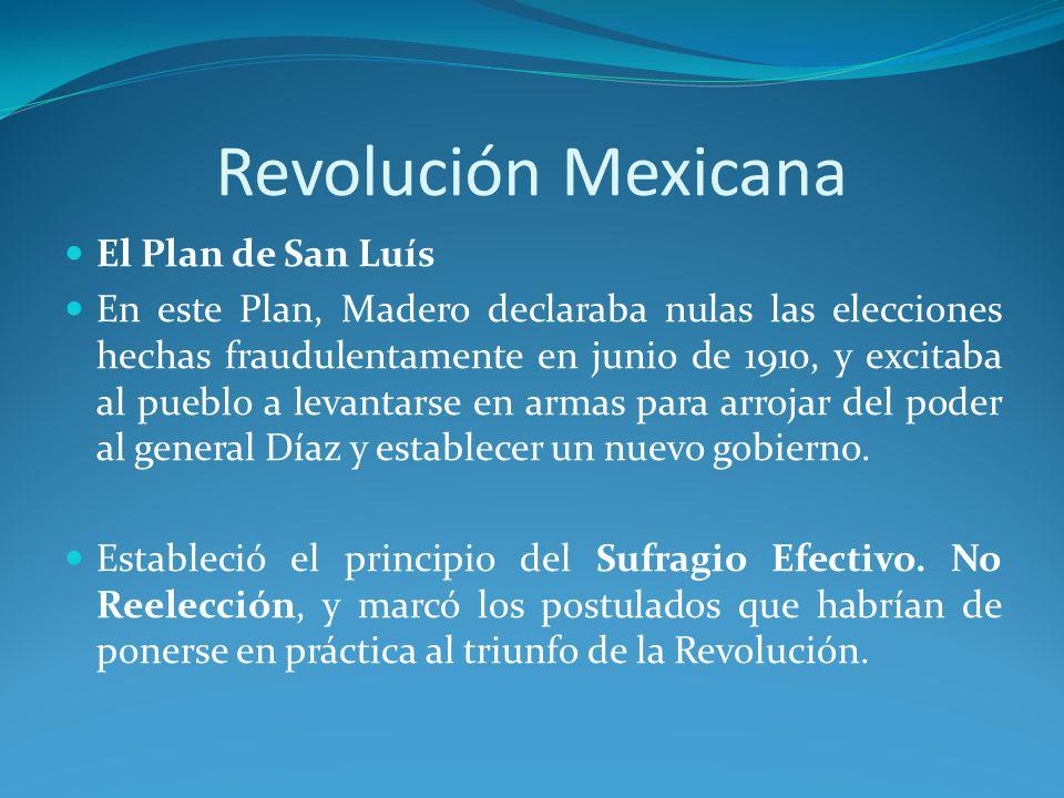 Revolución Mexicana El Plan de San Luís En este Plan, Madero declaraba nulas las elecciones hechas fraudulentamente en junio de 1910, y excitaba al pueblo a levantarse en armas para arrojar del poder al general Díaz y establecer un nuevo gobierno.