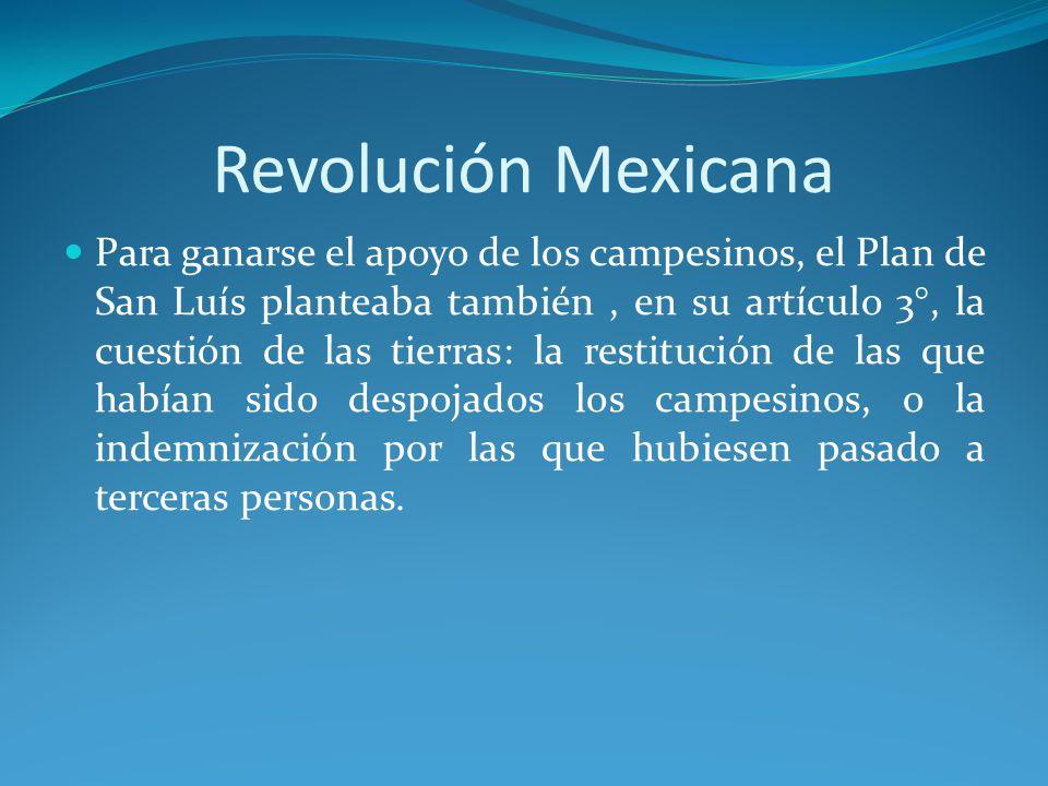 Revolución Mexicana Para ganarse el apoyo de los campesinos, el Plan de San Luís planteaba también, en su artículo 3°, la cuestión de las tierras: la restitución de las que habían sido despojados los campesinos, o la indemnización por las que hubiesen pasado a terceras personas.