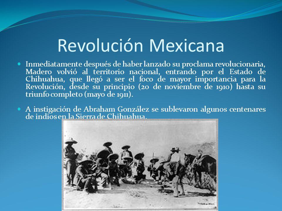 Revolución Mexicana Inmediatamente después de haber lanzado su proclama revolucionaria, Madero volvió al territorio nacional, entrando por el Estado de Chihuahua, que llegó a ser el foco de mayor importancia para la Revolución, desde su principio (20 de noviembre de 1910) hasta su triunfo completo (mayo de 1911).