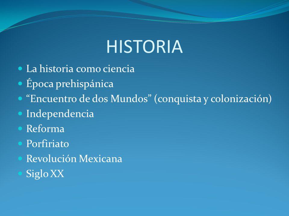 HISTORIA La historia como ciencia Época prehispánica Encuentro de dos Mundos (conquista y colonización) Independencia Reforma Porfiriato Revolución Mexicana Siglo XX