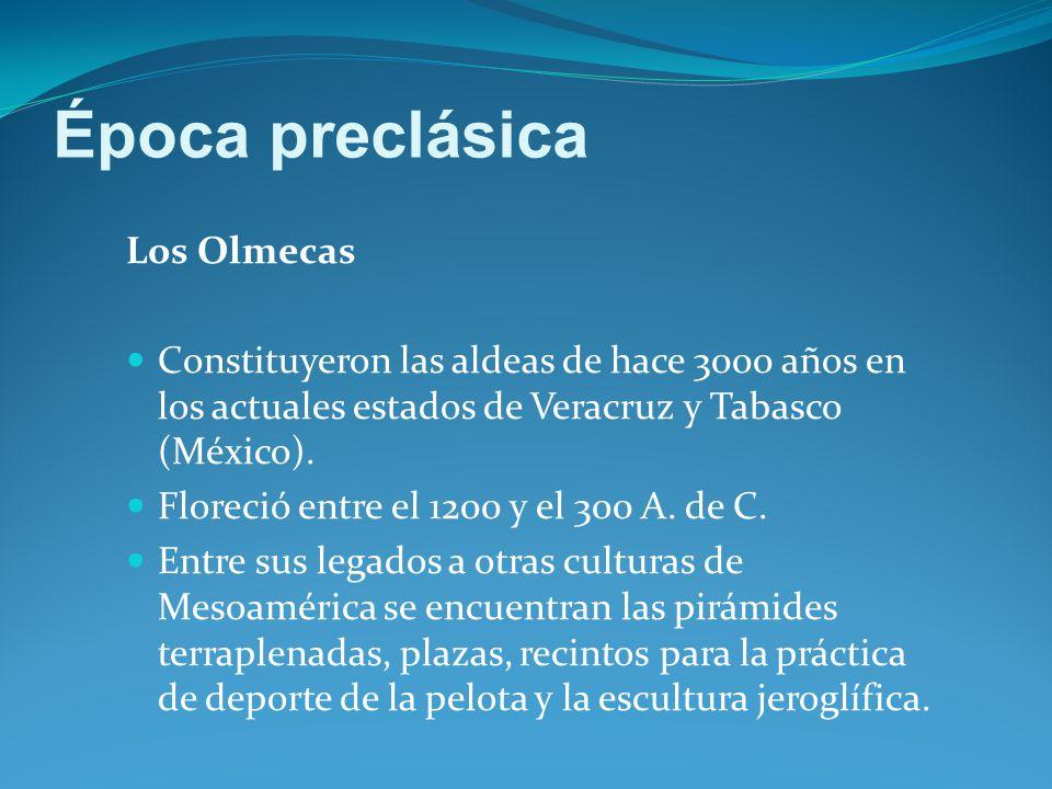 Época preclásica Los Olmecas Constituyeron las aldeas de hace 3000 años en los actuales estados de Veracruz y Tabasco (México).