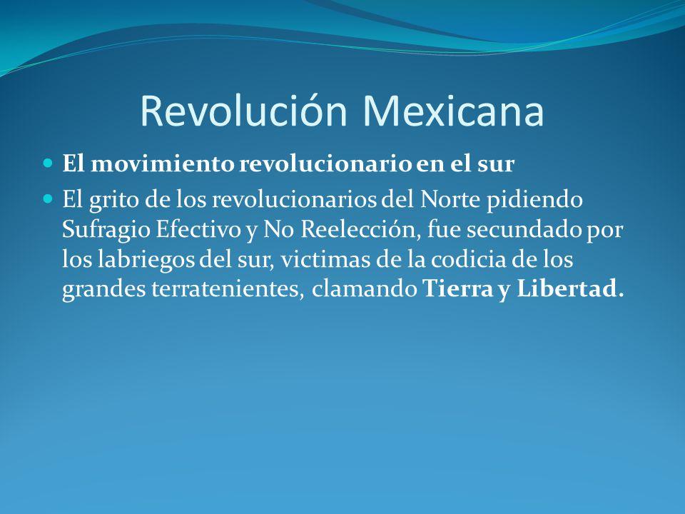 Revolución Mexicana El movimiento revolucionario en el sur El grito de los revolucionarios del Norte pidiendo Sufragio Efectivo y No Reelección, fue secundado por los labriegos del sur, victimas de la codicia de los grandes terratenientes, clamando Tierra y Libertad.