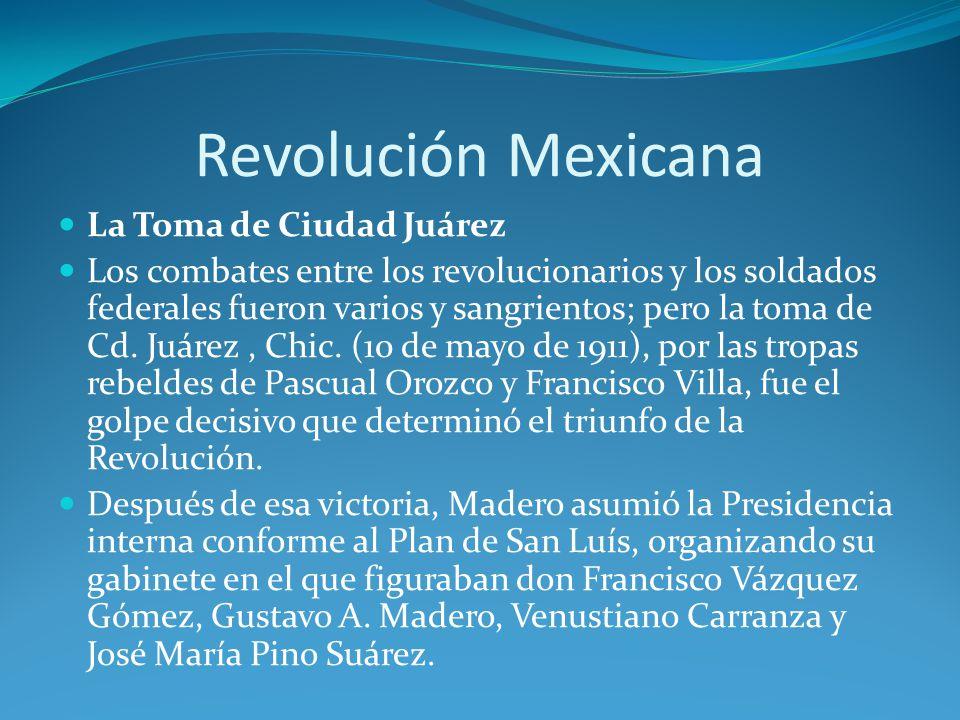 Revolución Mexicana La Toma de Ciudad Juárez Los combates entre los revolucionarios y los soldados federales fueron varios y sangrientos; pero la toma de Cd.