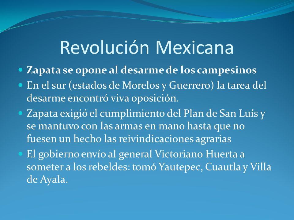 Revolución Mexicana Zapata se opone al desarme de los campesinos En el sur (estados de Morelos y Guerrero) la tarea del desarme encontró viva oposición.