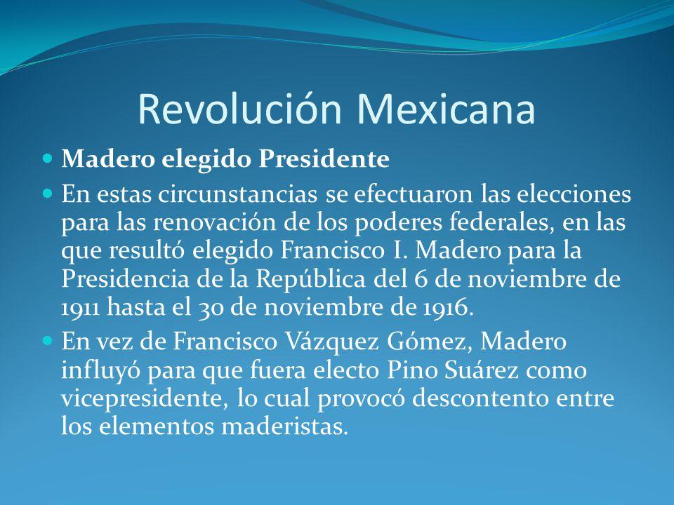 Revolución Mexicana Madero elegido Presidente En estas circunstancias se efectuaron las elecciones para las renovación de los poderes federales, en las que resultó elegido Francisco I.