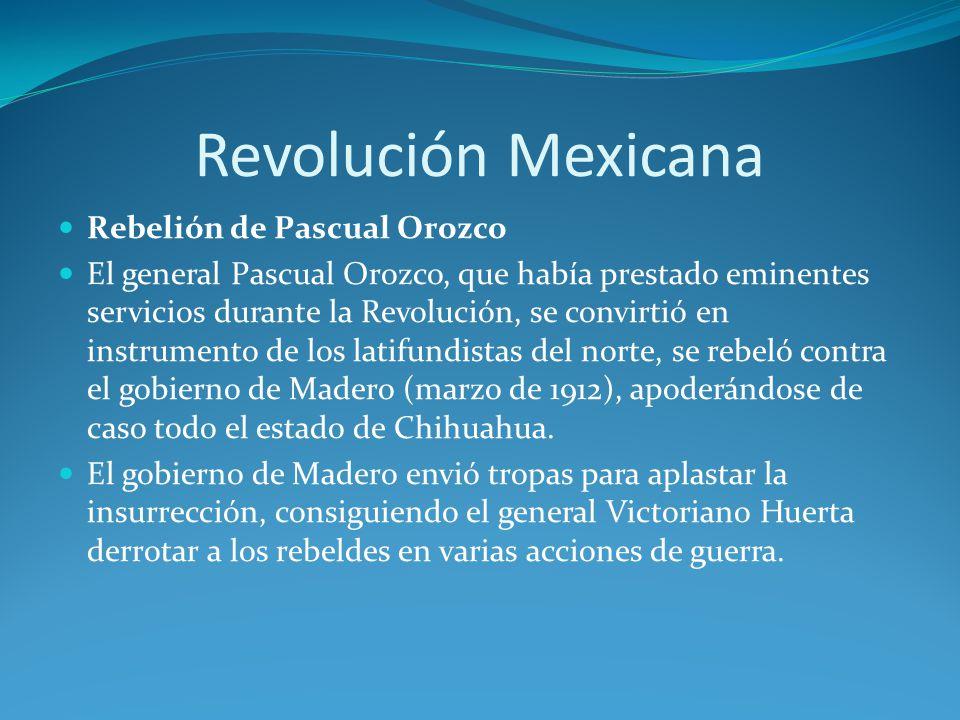 Revolución Mexicana Rebelión de Pascual Orozco El general Pascual Orozco, que había prestado eminentes servicios durante la Revolución, se convirtió en instrumento de los latifundistas del norte, se rebeló contra el gobierno de Madero (marzo de 1912), apoderándose de caso todo el estado de Chihuahua.