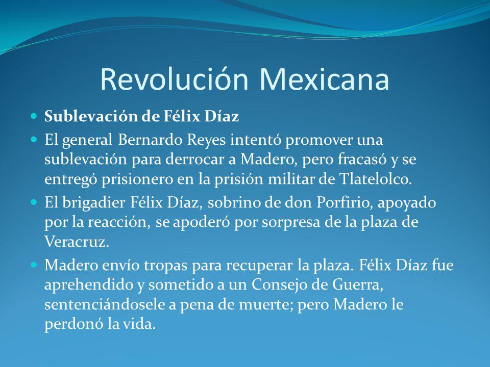 Revolución Mexicana Sublevación de Félix Díaz El general Bernardo Reyes intentó promover una sublevación para derrocar a Madero, pero fracasó y se entregó prisionero en la prisión militar de Tlatelolco.