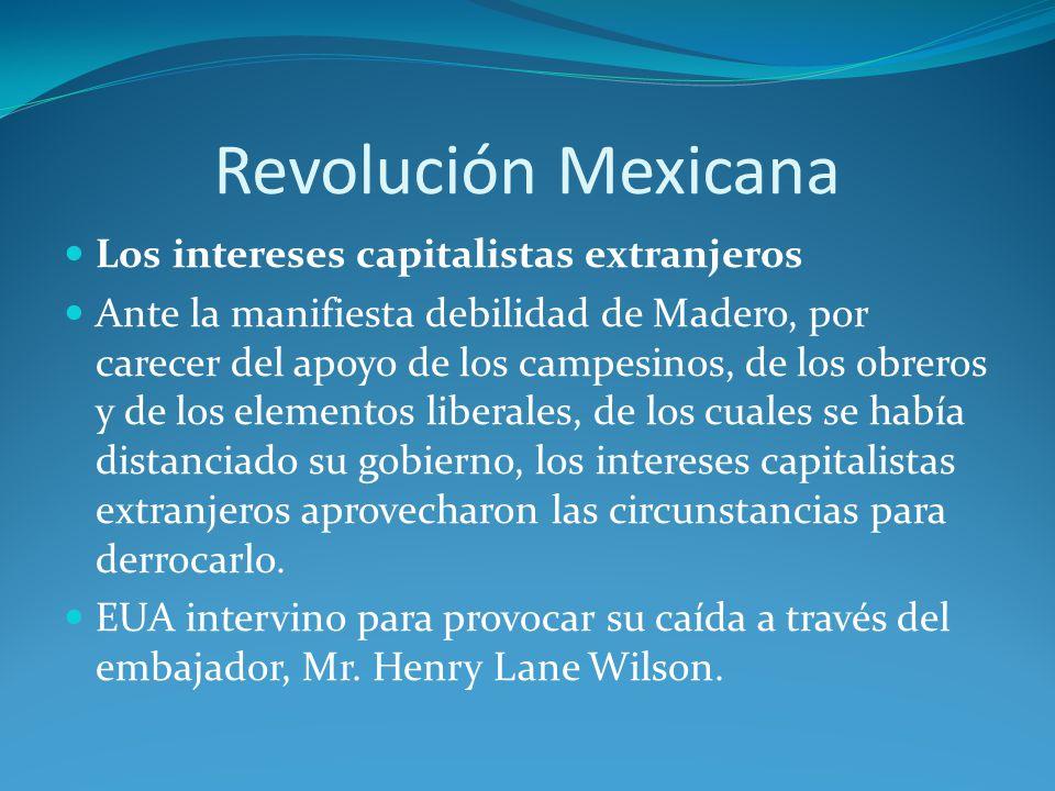 Revolución Mexicana Los intereses capitalistas extranjeros Ante la manifiesta debilidad de Madero, por carecer del apoyo de los campesinos, de los obreros y de los elementos liberales, de los cuales se había distanciado su gobierno, los intereses capitalistas extranjeros aprovecharon las circunstancias para derrocarlo.