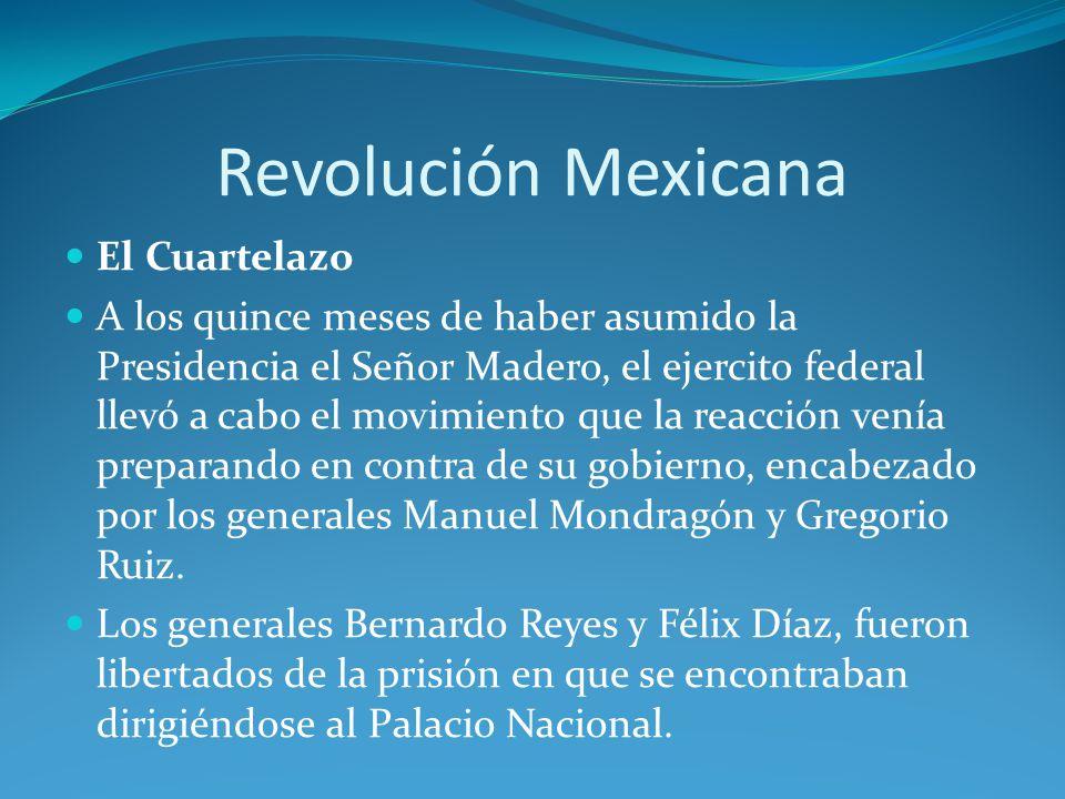 Revolución Mexicana El Cuartelazo A los quince meses de haber asumido la Presidencia el Señor Madero, el ejercito federal llevó a cabo el movimiento que la reacción venía preparando en contra de su gobierno, encabezado por los generales Manuel Mondragón y Gregorio Ruiz.