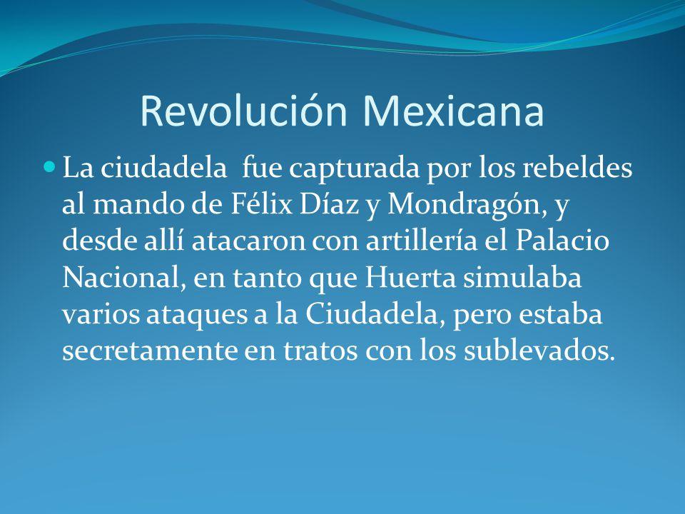 Revolución Mexicana La ciudadela fue capturada por los rebeldes al mando de Félix Díaz y Mondragón, y desde allí atacaron con artillería el Palacio Nacional, en tanto que Huerta simulaba varios ataques a la Ciudadela, pero estaba secretamente en tratos con los sublevados.