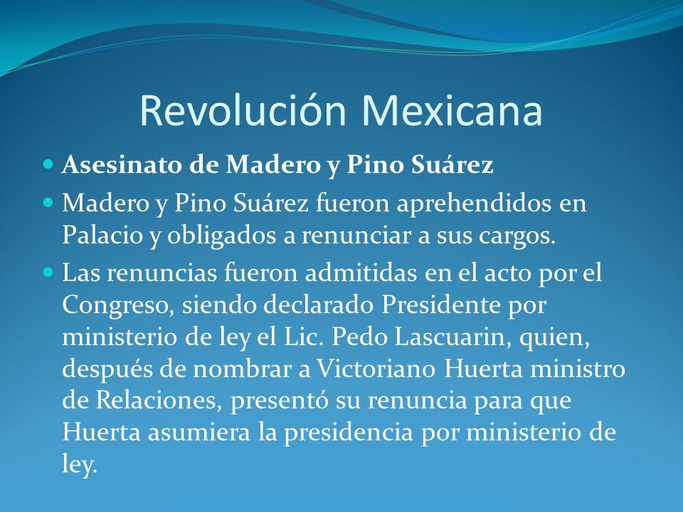 Revolución Mexicana Asesinato de Madero y Pino Suárez Madero y Pino Suárez fueron aprehendidos en Palacio y obligados a renunciar a sus cargos.