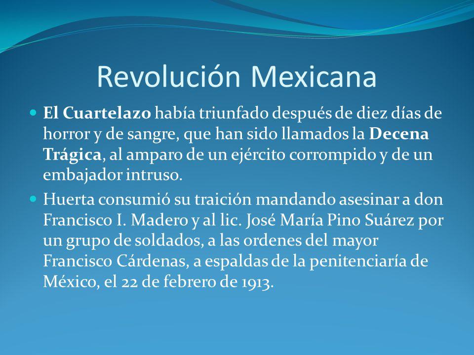 Revolución Mexicana El Cuartelazo había triunfado después de diez días de horror y de sangre, que han sido llamados la Decena Trágica, al amparo de un ejército corrompido y de un embajador intruso.