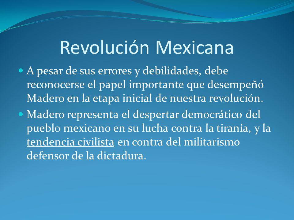 Revolución Mexicana A pesar de sus errores y debilidades, debe reconocerse el papel importante que desempeñó Madero en la etapa inicial de nuestra revolución.