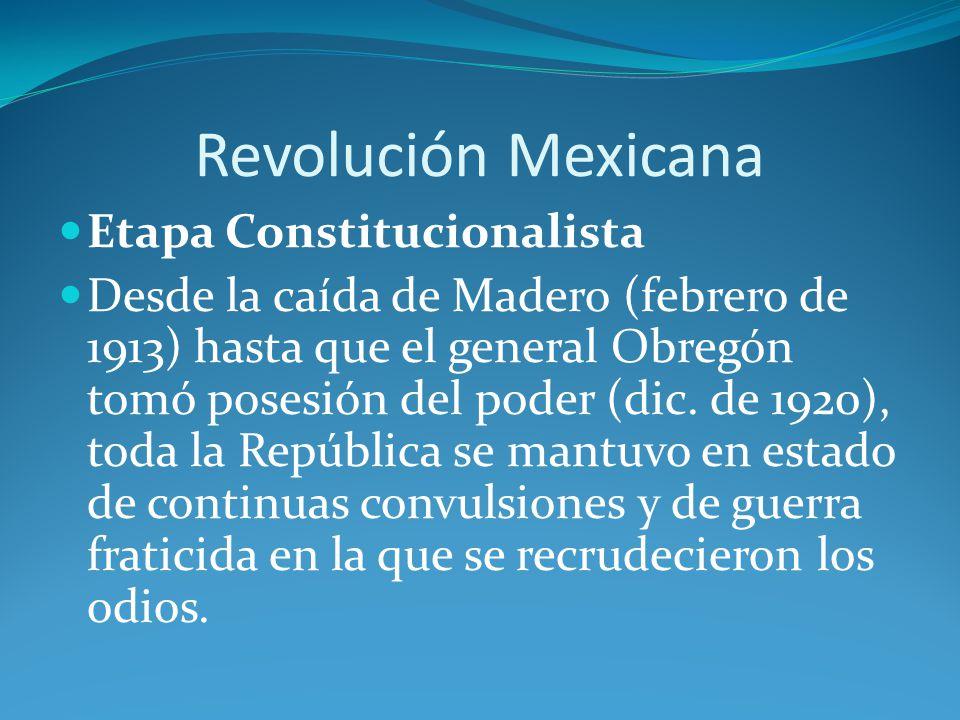 Revolución Mexicana Etapa Constitucionalista Desde la caída de Madero (febrero de 1913) hasta que el general Obregón tomó posesión del poder (dic.