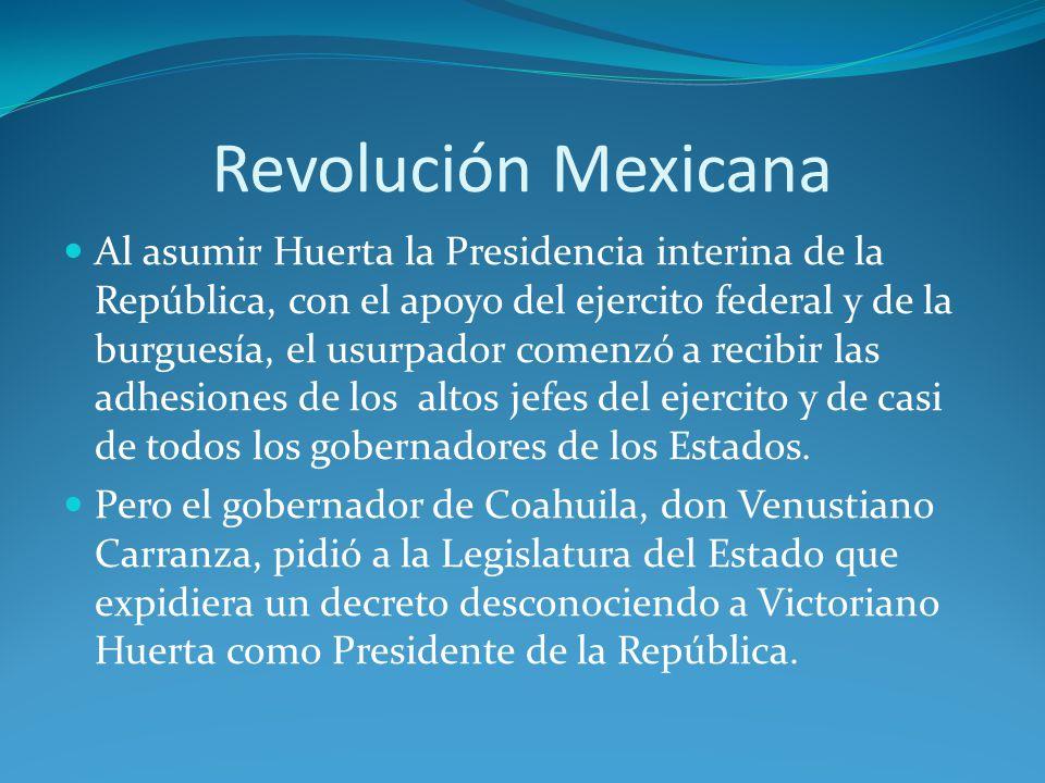 Revolución Mexicana Al asumir Huerta la Presidencia interina de la República, con el apoyo del ejercito federal y de la burguesía, el usurpador comenzó a recibir las adhesiones de los altos jefes del ejercito y de casi de todos los gobernadores de los Estados.