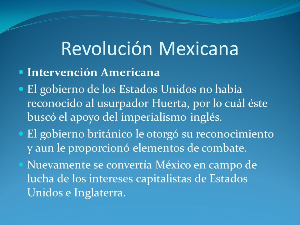 Revolución Mexicana Intervención Americana El gobierno de los Estados Unidos no había reconocido al usurpador Huerta, por lo cuál éste buscó el apoyo del imperialismo inglés.