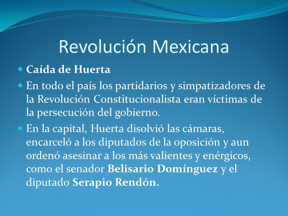 Revolución Mexicana Caída de Huerta En todo el país los partidarios y simpatizadores de la Revolución Constitucionalista eran víctimas de la persecución del gobierno.