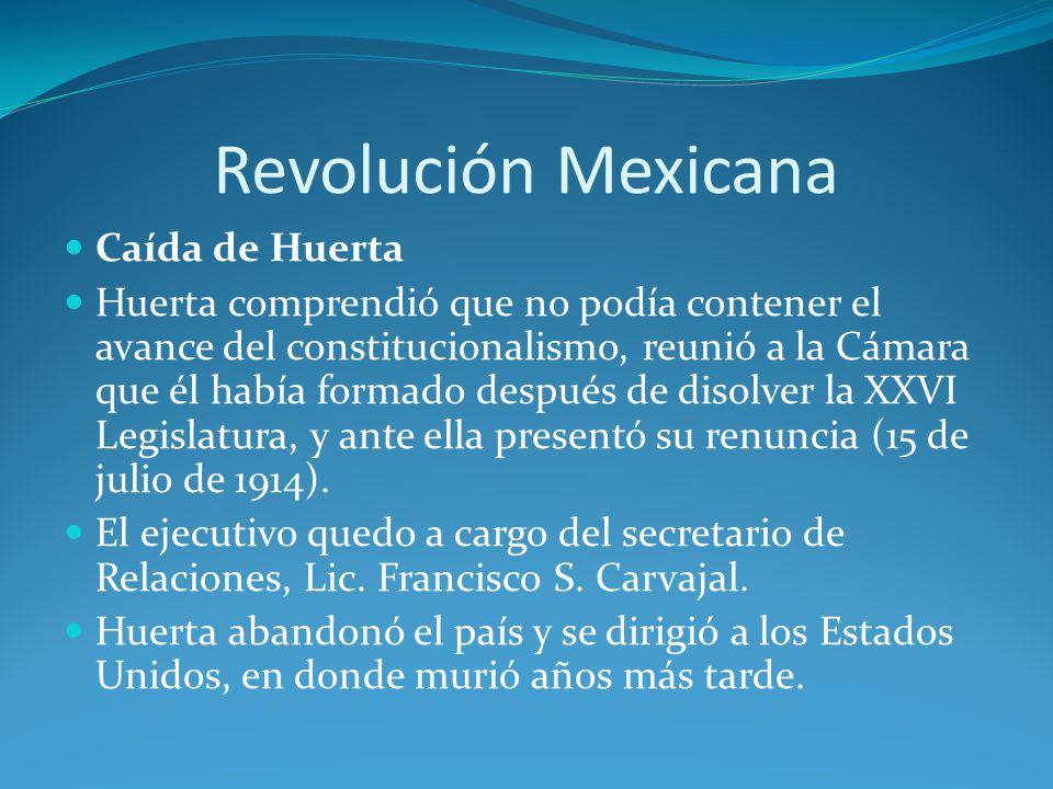 Revolución Mexicana Caída de Huerta Huerta comprendió que no podía contener el avance del constitucionalismo, reunió a la Cámara que él había formado después de disolver la XXVI Legislatura, y ante ella presentó su renuncia (15 de julio de 1914).