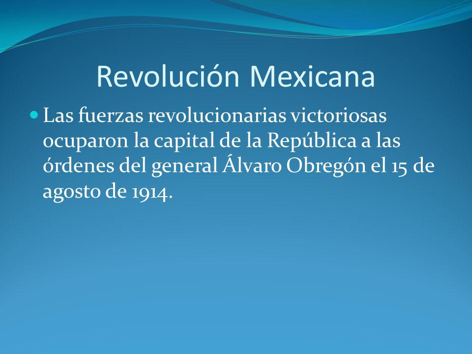 Revolución Mexicana Las fuerzas revolucionarias victoriosas ocuparon la capital de la República a las órdenes del general Álvaro Obregón el 15 de agosto de 1914.