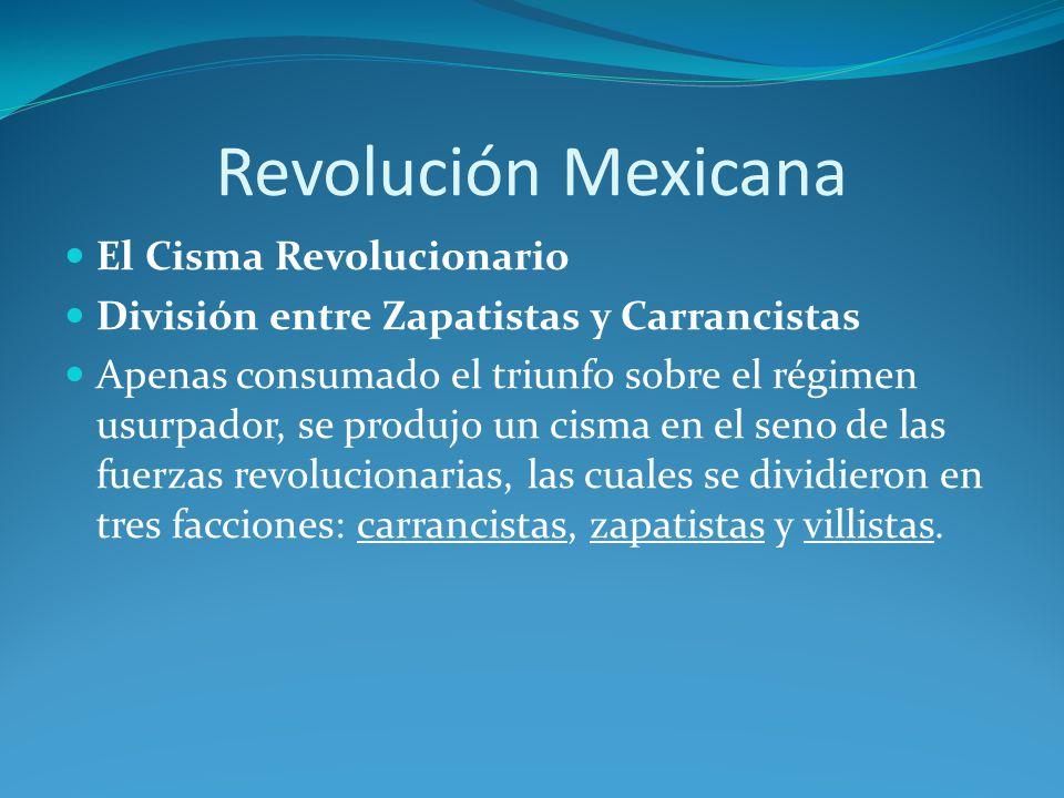 Revolución Mexicana El Cisma Revolucionario División entre Zapatistas y Carrancistas Apenas consumado el triunfo sobre el régimen usurpador, se produjo un cisma en el seno de las fuerzas revolucionarias, las cuales se dividieron en tres facciones: carrancistas, zapatistas y villistas.