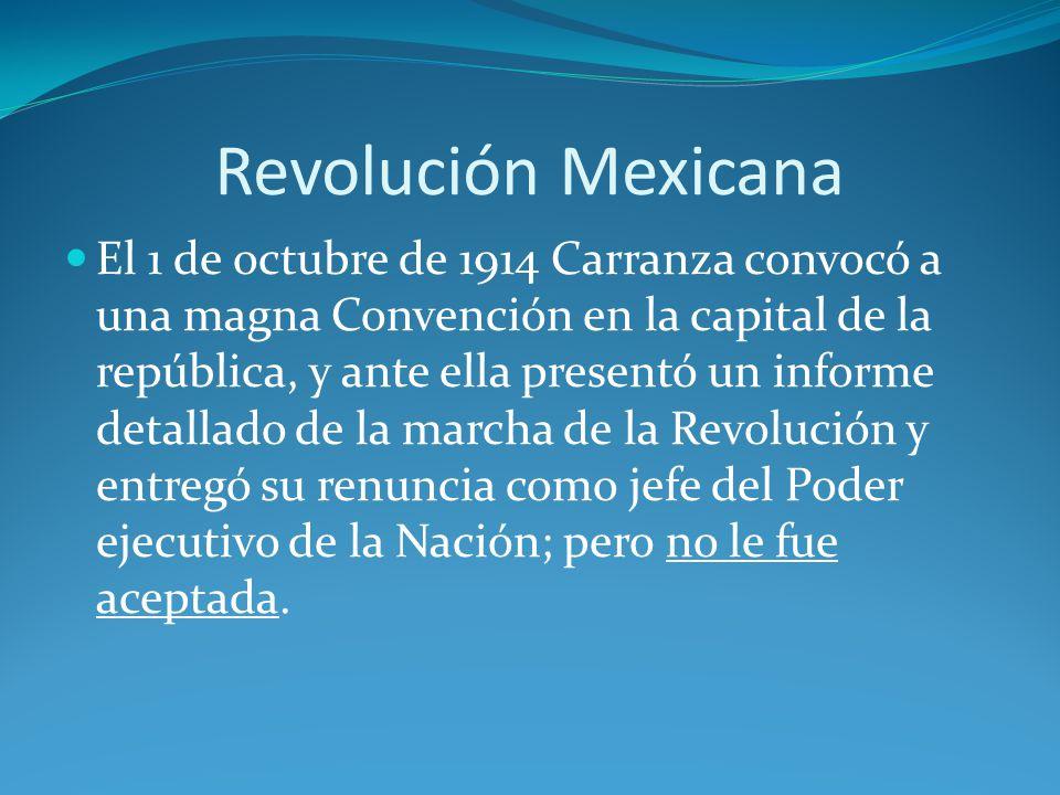 El 1 de octubre de 1914 Carranza convocó a una magna Convención en la capital de la república, y ante ella presentó un informe detallado de la marcha de la Revolución y entregó su renuncia como jefe del Poder ejecutivo de la Nación; pero no le fue aceptada.