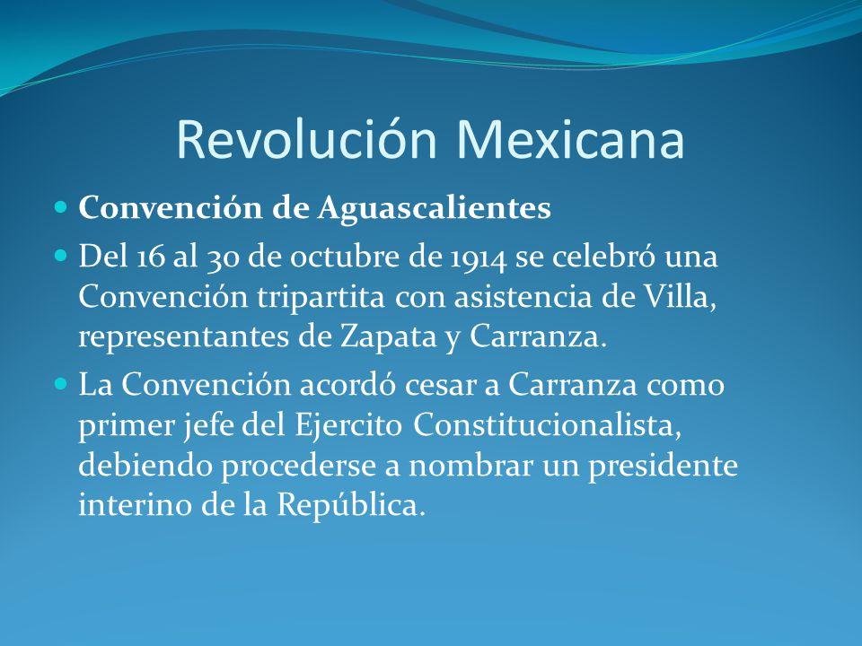Revolución Mexicana Convención de Aguascalientes Del 16 al 30 de octubre de 1914 se celebró una Convención tripartita con asistencia de Villa, representantes de Zapata y Carranza.