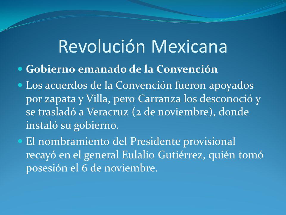 Revolución Mexicana Gobierno emanado de la Convención Los acuerdos de la Convención fueron apoyados por zapata y Villa, pero Carranza los desconoció y se trasladó a Veracruz (2 de noviembre), donde instaló su gobierno.