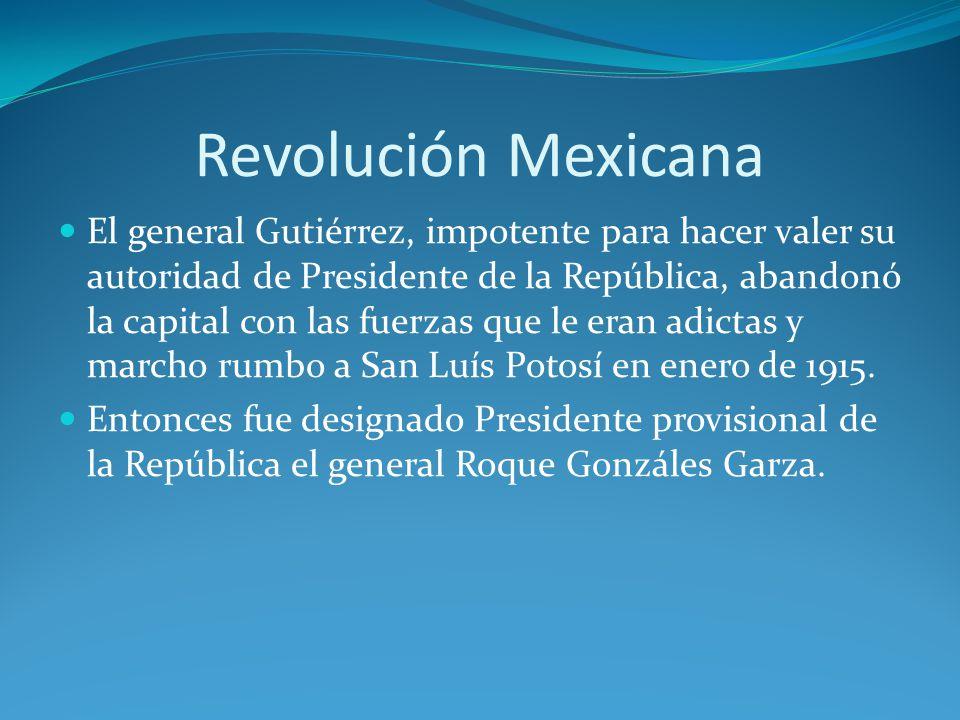 Revolución Mexicana El general Gutiérrez, impotente para hacer valer su autoridad de Presidente de la República, abandonó la capital con las fuerzas que le eran adictas y marcho rumbo a San Luís Potosí en enero de 1915.