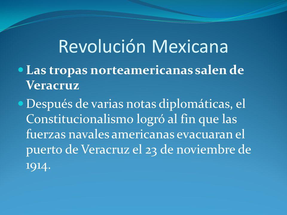 Revolución Mexicana Las tropas norteamericanas salen de Veracruz Después de varias notas diplomáticas, el Constitucionalismo logró al fin que las fuerzas navales americanas evacuaran el puerto de Veracruz el 23 de noviembre de 1914.