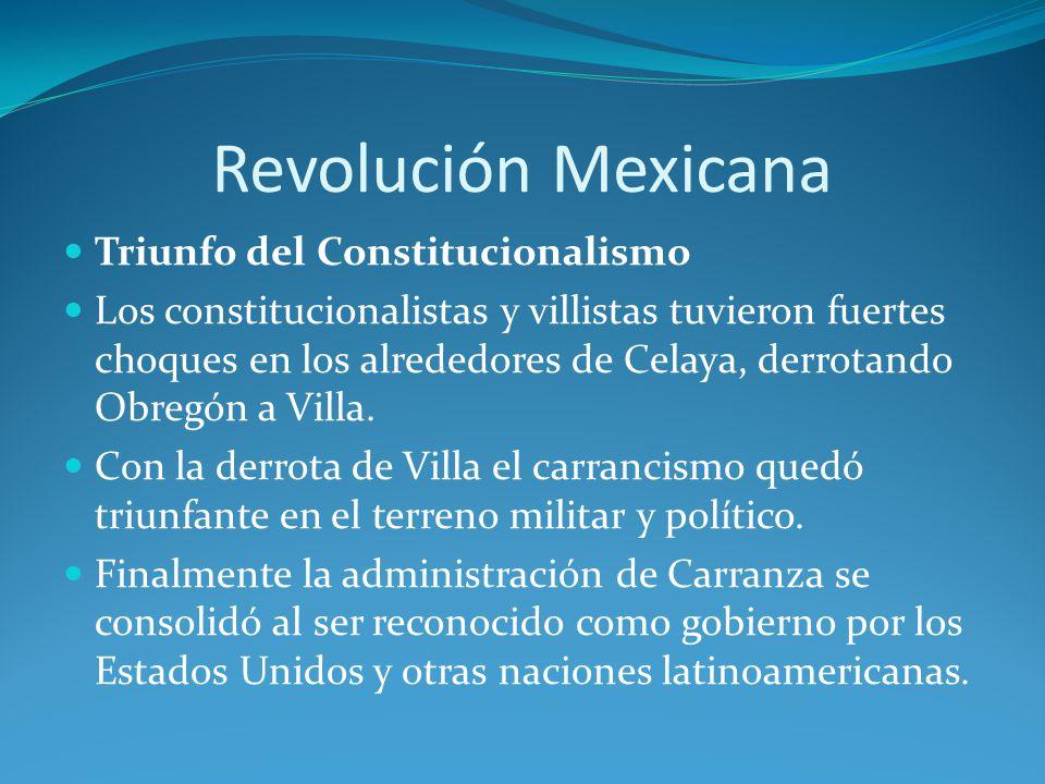 Revolución Mexicana Triunfo del Constitucionalismo Los constitucionalistas y villistas tuvieron fuertes choques en los alrededores de Celaya, derrotando Obregón a Villa.