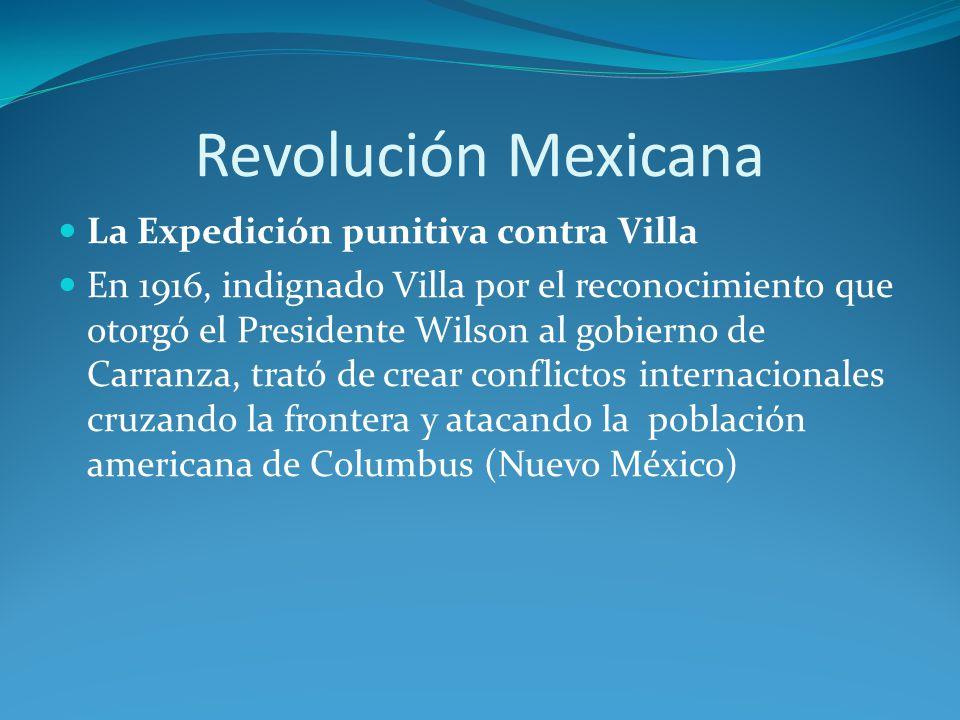 Revolución Mexicana La Expedición punitiva contra Villa En 1916, indignado Villa por el reconocimiento que otorgó el Presidente Wilson al gobierno de Carranza, trató de crear conflictos internacionales cruzando la frontera y atacando la población americana de Columbus (Nuevo México)