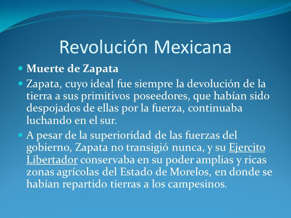 Revolución Mexicana Muerte de Zapata Zapata, cuyo ideal fue siempre la devolución de la tierra a sus primitivos poseedores, que habían sido despojados de ellas por la fuerza, continuaba luchando en el sur.