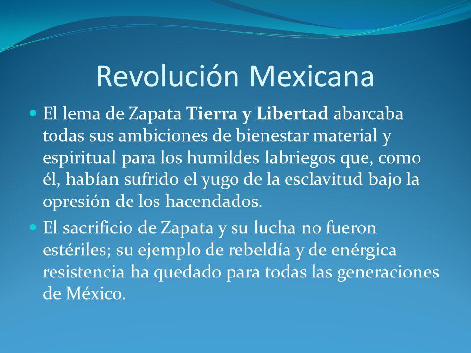 Revolución Mexicana El lema de Zapata Tierra y Libertad abarcaba todas sus ambiciones de bienestar material y espiritual para los humildes labriegos que, como él, habían sufrido el yugo de la esclavitud bajo la opresión de los hacendados.