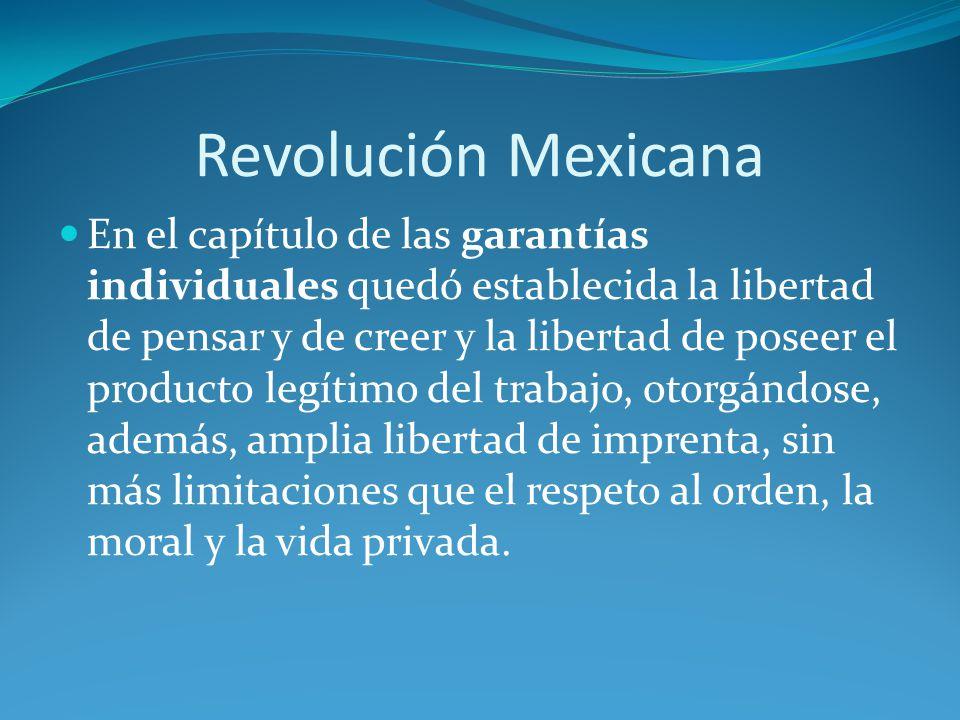 Revolución Mexicana En el capítulo de las garantías individuales quedó establecida la libertad de pensar y de creer y la libertad de poseer el producto legítimo del trabajo, otorgándose, además, amplia libertad de imprenta, sin más limitaciones que el respeto al orden, la moral y la vida privada.