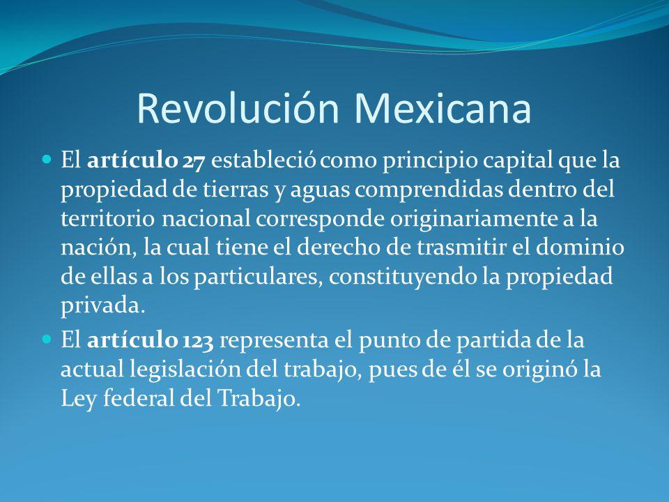 Revolución Mexicana El artículo 27 estableció como principio capital que la propiedad de tierras y aguas comprendidas dentro del territorio nacional corresponde originariamente a la nación, la cual tiene el derecho de trasmitir el dominio de ellas a los particulares, constituyendo la propiedad privada.