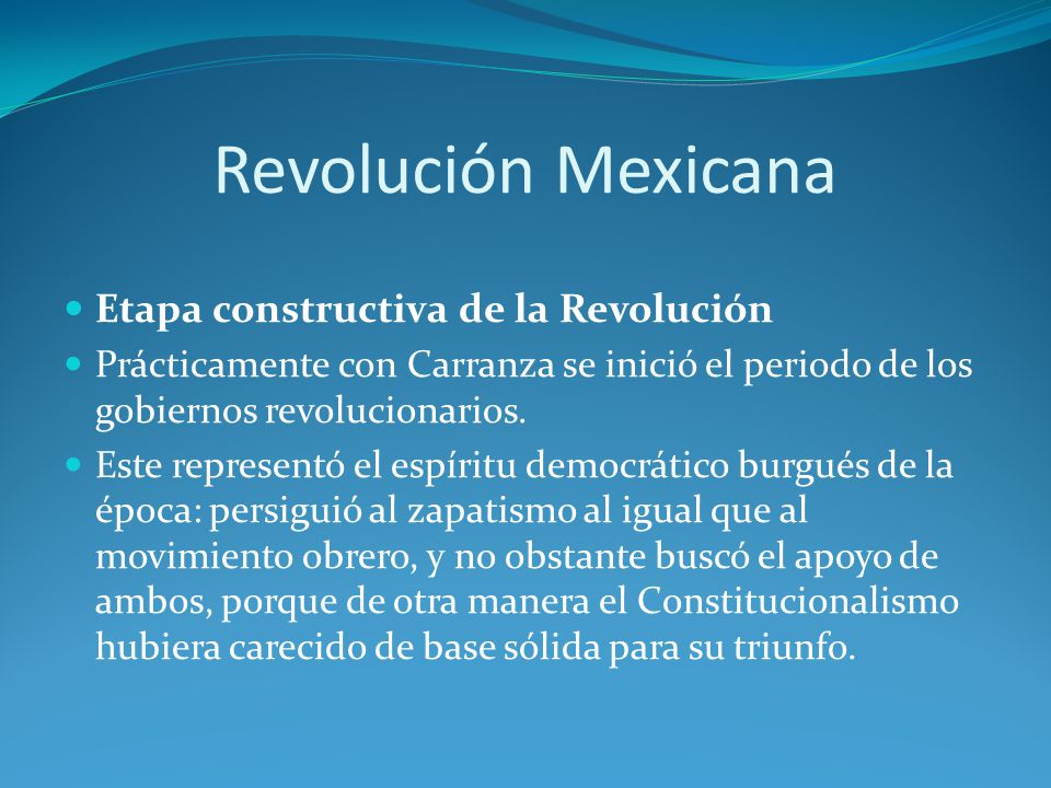 Revolución Mexicana Etapa constructiva de la Revolución Prácticamente con Carranza se inició el periodo de los gobiernos revolucionarios.
