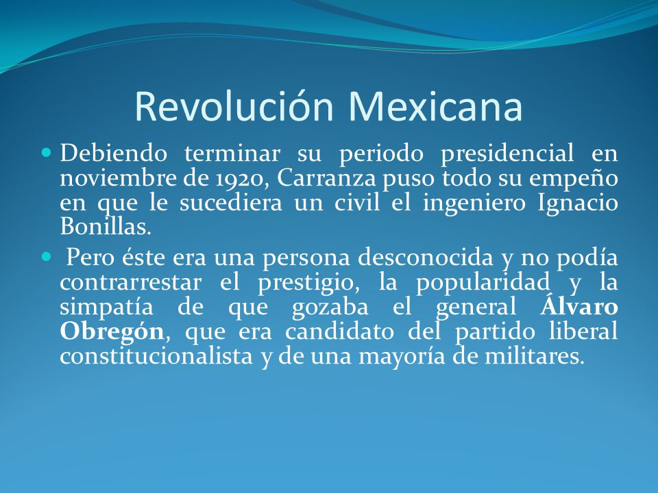 Revolución Mexicana Debiendo terminar su periodo presidencial en noviembre de 1920, Carranza puso todo su empeño en que le sucediera un civil el ingeniero Ignacio Bonillas.