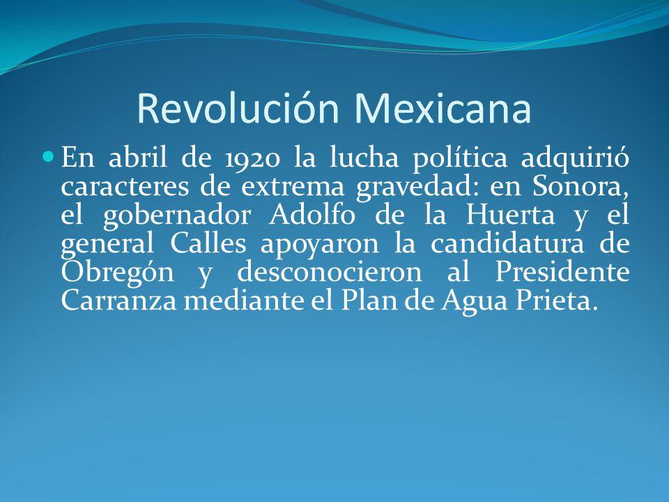 Revolución Mexicana En abril de 1920 la lucha política adquirió caracteres de extrema gravedad: en Sonora, el gobernador Adolfo de la Huerta y el general Calles apoyaron la candidatura de Obregón y desconocieron al Presidente Carranza mediante el Plan de Agua Prieta.