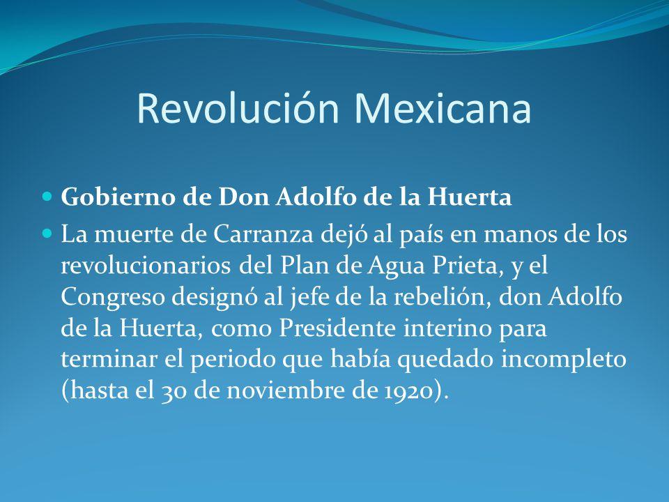 Revolución Mexicana Gobierno de Don Adolfo de la Huerta La muerte de Carranza dejó al país en manos de los revolucionarios del Plan de Agua Prieta, y el Congreso designó al jefe de la rebelión, don Adolfo de la Huerta, como Presidente interino para terminar el periodo que había quedado incompleto (hasta el 30 de noviembre de 1920).
