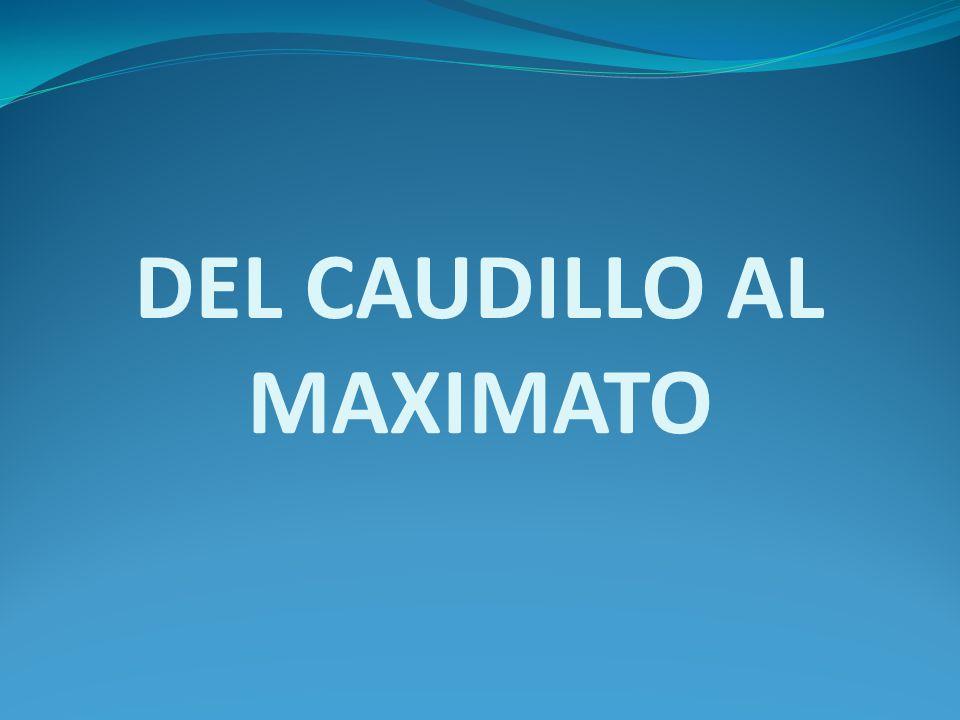 DEL CAUDILLO AL MAXIMATO