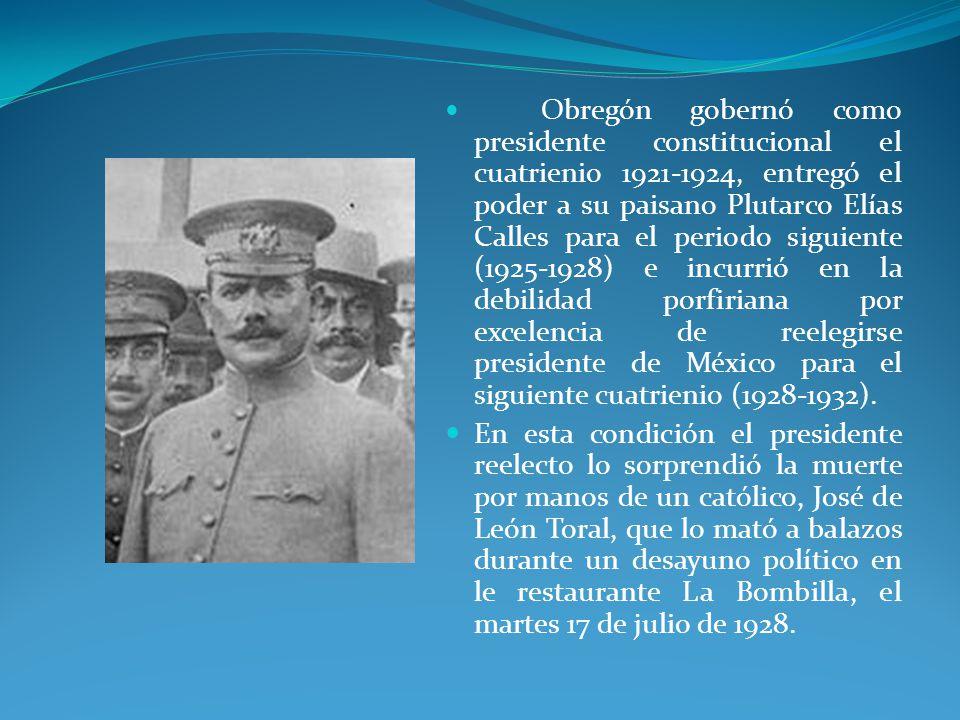 Obregón gobernó como presidente constitucional el cuatrienio 1921-1924, entregó el poder a su paisano Plutarco Elías Calles para el periodo siguiente (1925-1928) e incurrió en la debilidad porfiriana por excelencia de reelegirse presidente de México para el siguiente cuatrienio (1928-1932).