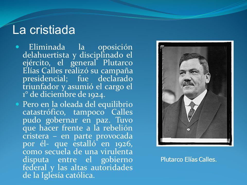 La cristiada Eliminada la oposición delahuertista y disciplinado el ejército, el general Plutarco Elías Calles realizó su campaña presidencial; fue declarado triunfador y asumió el cargo el 1° de diciembre de 1924.