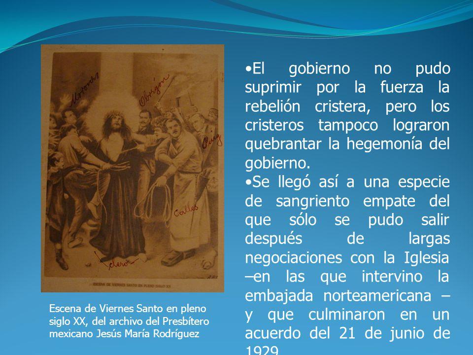 Escena de Viernes Santo en pleno siglo XX, del archivo del Presbítero mexicano Jesús María Rodríguez El gobierno no pudo suprimir por la fuerza la rebelión cristera, pero los cristeros tampoco lograron quebrantar la hegemonía del gobierno.