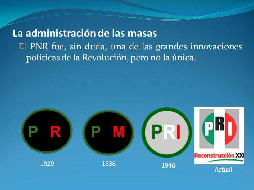 La administración de las masas El PNR fue, sin duda, una de las grandes innovaciones políticas de la Revolución, pero no la única.